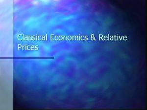 Classical Economics Relative Prices Classical Economics n Classical