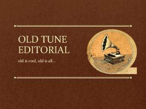OLD TUNE EDITORIAL old is cool old is