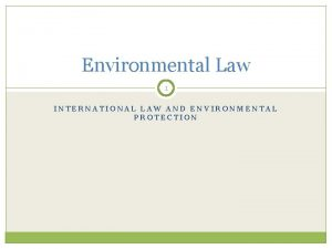 Environmental Law 1 INTERNATIONAL LAW AND ENVIRONMENTAL PROTECTION