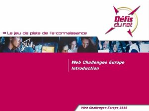 Web Challenges Europe Introduction Web Challenges Europe 2006