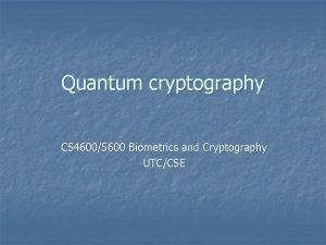 Quantum cryptography CS 46005600 Biometrics and Cryptography UTCCSE