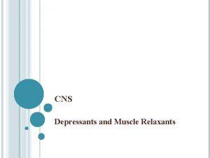 CNS Depressants and Muscle Relaxants CNS DEPRESSANTS AND