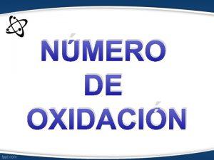 NMERO DE OXIDACIN NMERO DE OXIDACIN Se denomina