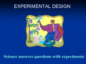 EXPERIMENTAL DESIGN Science answers questions with experiments DEFINE
