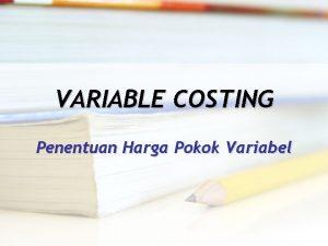 VARIABLE COSTING Penentuan Harga Pokok Variabel PENENTUAN HARGA
