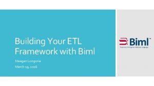 Building Your ETL Framework with Biml Meagan Longoria