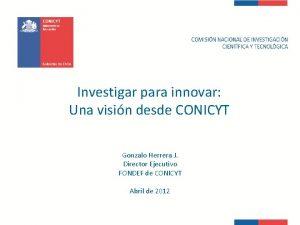 Investigar para innovar Una visin desde CONICYT Gonzalo