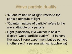 Wave particle duality Quantum nature of light refers