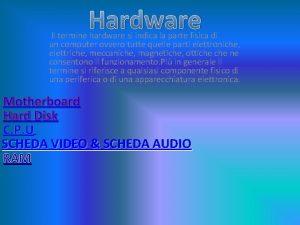 Hardware Il termine hardware si indica la parte
