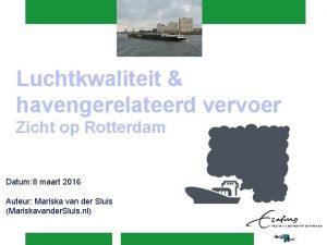 Luchtkwaliteit havengerelateerd vervoer Zicht op Rotterdam Datum 8