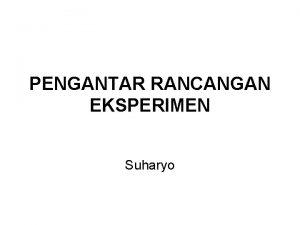 PENGANTAR RANCANGAN EKSPERIMEN Suharyo Definisi Penelitian eksperimen atau