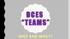 DCES TEAMS WHO AND WHAT WHAT ARE TEAMS