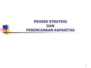 PROSES STRATEGI DAN PERENCANAAN KAPASITAS 1 Proses Strategi