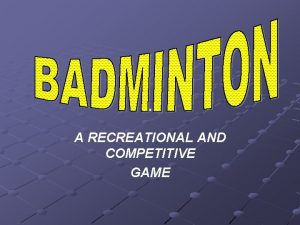 A RECREATIONAL AND COMPETITIVE GAME BADMINTON AS WITH