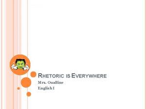 RHETORIC IS EVERYWHERE Mrs Oualline English I RHETORIC
