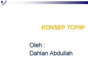 KONSEP TCPIP Oleh Dahlan Abdullah Konsep Dasar Protokol