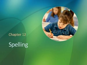 Chapter 12 Spelling Reflections on Spelling Have you