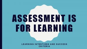 ASSESSMENT IS FOR LEARNING INTENTIONS AND SUCCESS CRITERIA