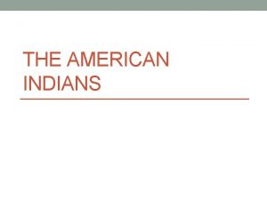 THE AMERICAN INDIANS Adaptation and Migration Adaptation Changing