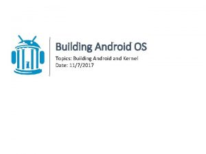 Building Android OS Topics Building Android and Kernel