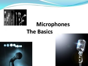 Microphones The Basics The microphone is your primary