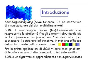 Introduzione SelfOrganizing Map SOM Kohonen 1981 una tecnica