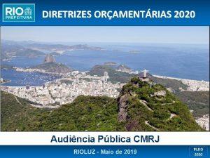 DIRETRIZES ORAMENTRIAS 2020 Audincia Pblica CMRJ RIOLUZ Maio
