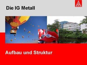 Die IG Metall Aufbau und Struktur Die IG