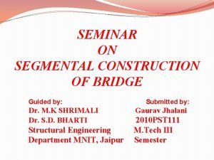 SEMINAR ON SEGMENTAL CONSTRUCTION OF BRIDGE Guided by