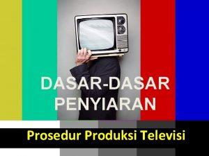 DASARDASAR PENYIARAN Prosedur Produksi Televisi 2016 Prosedur Kerja