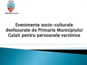 MUNICIPIUL GALATI Evenimente socioculturale desfasurate de Primaria Municipiului