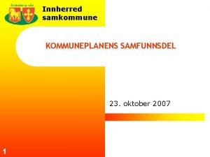 Innherred samkommune KOMMUNEPLANENS SAMFUNNSDEL 23 oktober 2007 1