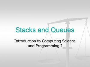 Stacks and Queues Introduction to Computing Science and