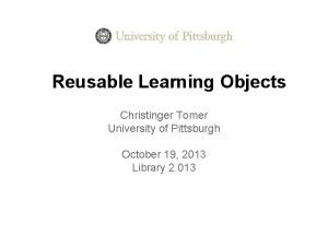 Reusable Learning Objects Christinger Tomer University of Pittsburgh