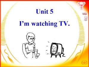 Unit 5 Im watching TV A What is