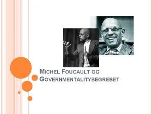 MICHEL FOUCAULT OG GOVERNMENTALITYBEGREBET GOVERMENTALITYBEGREBET Betegnelse for styringsmentalitet