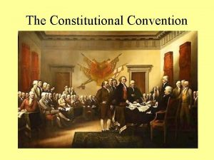 The Constitutional Convention The Convention Begins Members of