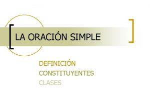 LA ORACIN SIMPLE DEFINICIN CONSTITUYENTES CLASES ORACIN unidad