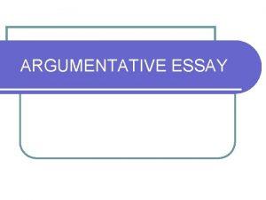 ARGUMENTATIVE ESSAY ARGUMENTATION l The aim of writing