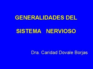 GENERALIDADES DEL SISTEMA NERVIOSO Dra Caridad Dovale Borjas