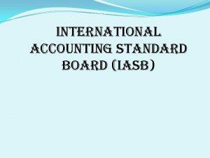 INTERNATIONAL ACCOUNTING STANDARD BOARD IASB INTERNATIONAL ACCOUNTING STANDARD