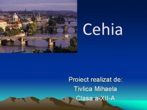 Cehia Proiect realizat de Tivlica Mihaela Clasa aXIIA