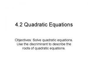4 2 Quadratic Equations Objectives Solve quadratic equations