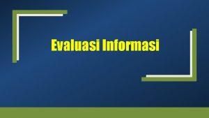 Evaluasi Informasi Evaluasi Informasi Proses melakukan evaluasi terhadap
