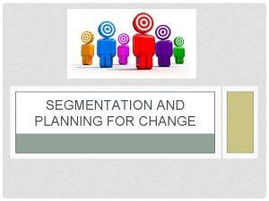 SEGMENTATION AND PLANNING FOR CHANGE SEGMENTATION The analytical
