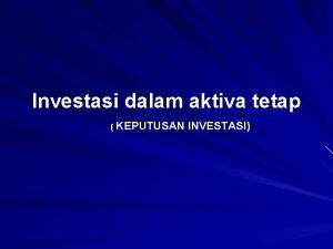 Investasi dalam aktiva tetap KEPUTUSAN INVESTASI Keputusan Investasi