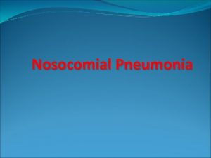 Nosocomial Pneumonia Nosocomial Pneumonia Epidemiology Common hospitalacquired infection