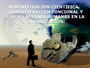 ADMINISTRACIN CIENTFICA ADMINISTRACIN FUNCIONAL Y LAS RELACIONES HUMANAS
