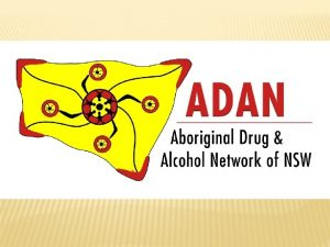 THE ABORIGINAL DRUG ALCOHOL NETWORK ADAN WHO IS