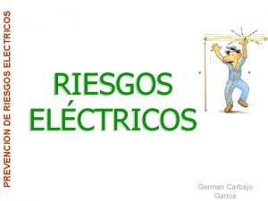 PREVENCION DE RIESGOS ELECTRICOS RIESGOS ELCTRICOS German Carbajo